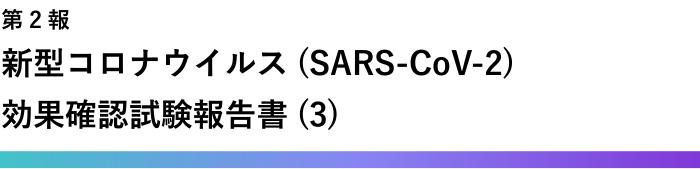 新型コロナウイルス (SARS-CoV-2)不活化 ( 除去 ) 効果確認試験報告書 (3) 第二報